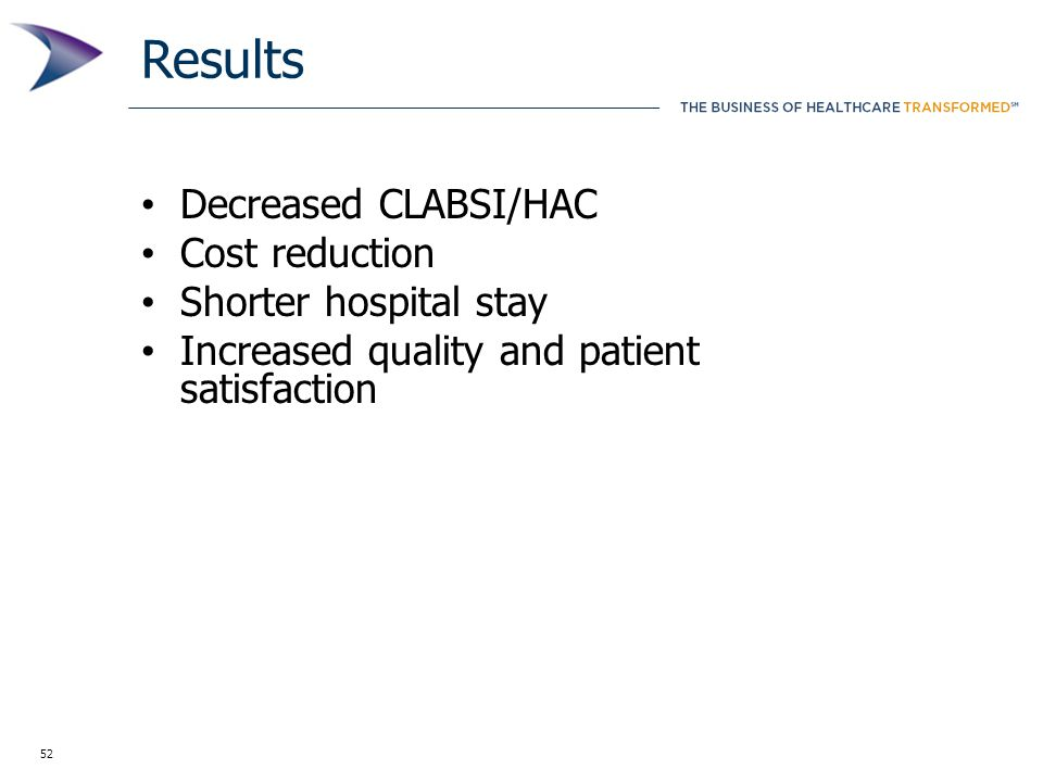 52 Results Decreased CLABSI/HAC Cost reduction Shorter hospital stay Increased quality and patient satisfaction