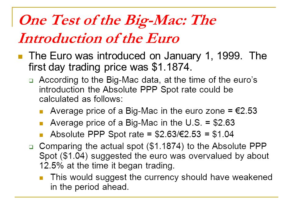 One Test of the Big-Mac: The Introduction of the Euro The Euro was introduced on January 1, 1999. The first day trading price was $1.1874.  According