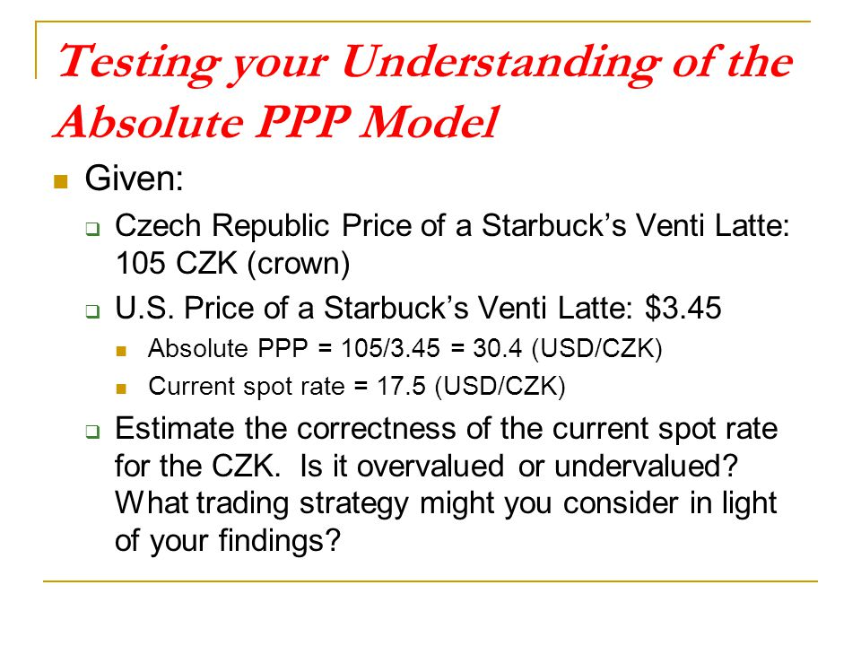 Testing your Understanding of the Absolute PPP Model Given:  Czech Republic Price of a Starbuck's Venti Latte: 105 CZK (crown)  U.S. Price of a Star