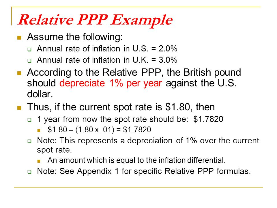 Relative PPP Example Assume the following:  Annual rate of inflation in U.S. = 2.0%  Annual rate of inflation in U.K. = 3.0% According to the Relati