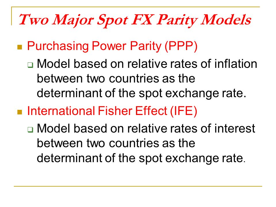 Two Major Spot FX Parity Models Purchasing Power Parity (PPP)  Model based on relative rates of inflation between two countries as the determinant of