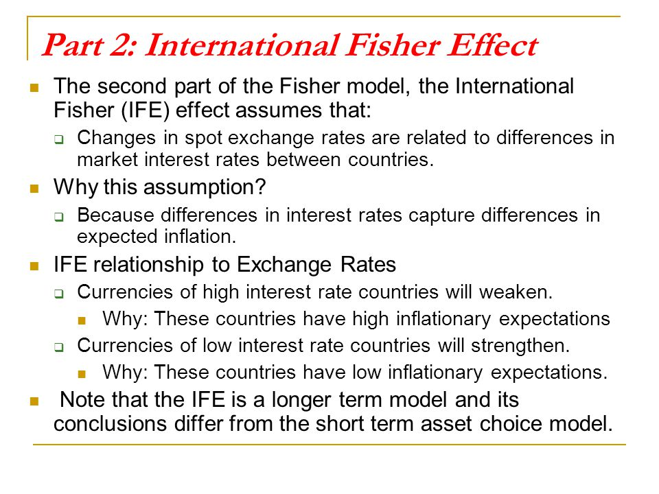 Part 2: International Fisher Effect The second part of the Fisher model, the International Fisher (IFE) effect assumes that:  Changes in spot exchang