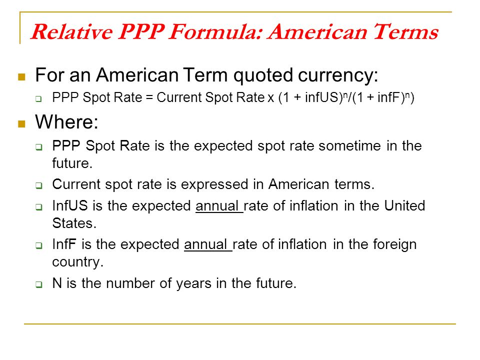 Relative PPP Formula: American Terms For an American Term quoted currency:  PPP Spot Rate = Current Spot Rate x (1 + infUS) n /(1 + infF) n ) Where: