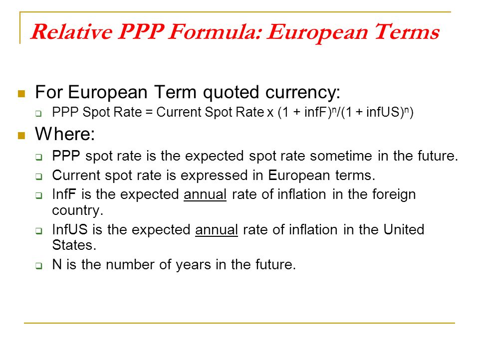 Relative PPP Formula: European Terms For European Term quoted currency:  PPP Spot Rate = Current Spot Rate x (1 + infF) n /(1 + infUS) n ) Where:  P