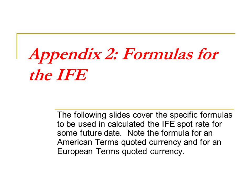 Appendix 2: Formulas for the IFE The following slides cover the specific formulas to be used in calculated the IFE spot rate for some future date. Not