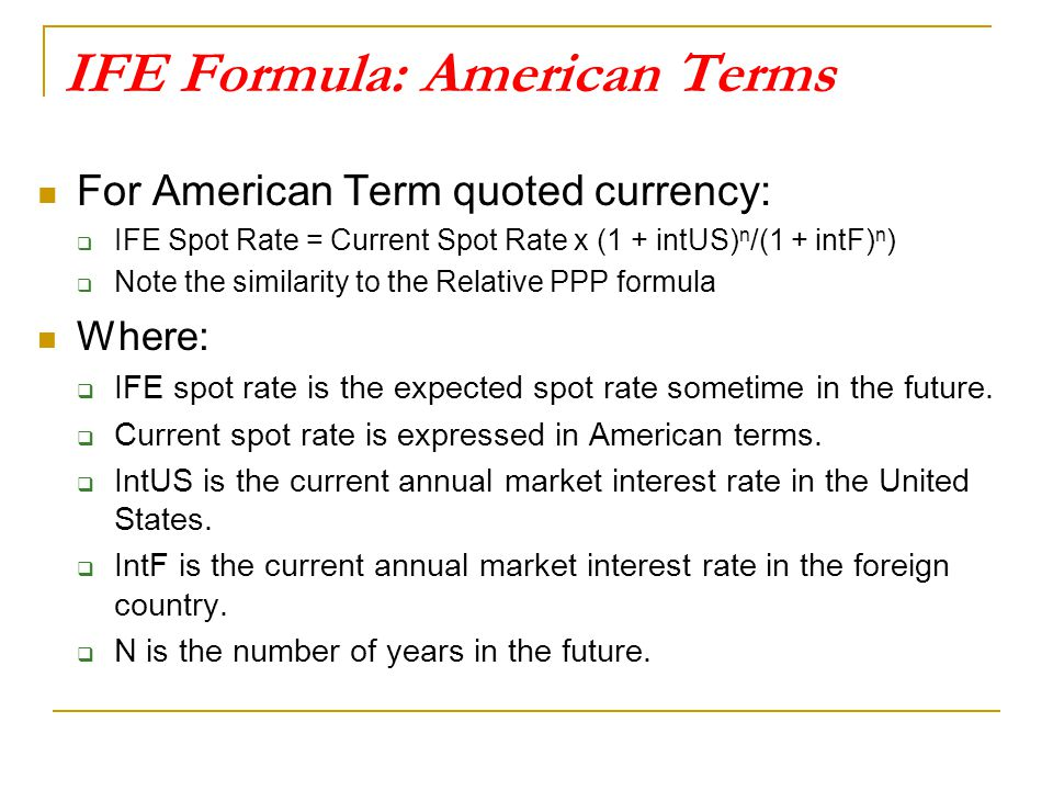 IFE Formula: American Terms For American Term quoted currency:  IFE Spot Rate = Current Spot Rate x (1 + intUS) n /(1 + intF) n )  Note the similari
