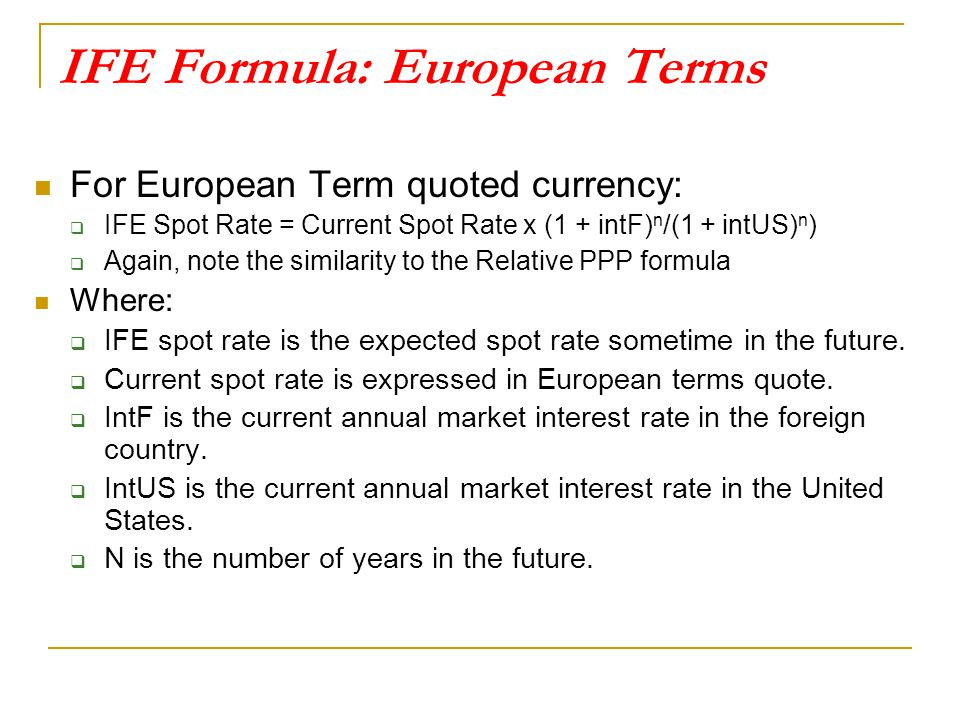 IFE Formula: European Terms For European Term quoted currency:  IFE Spot Rate = Current Spot Rate x (1 + intF) n /(1 + intUS) n )  Again, note the s