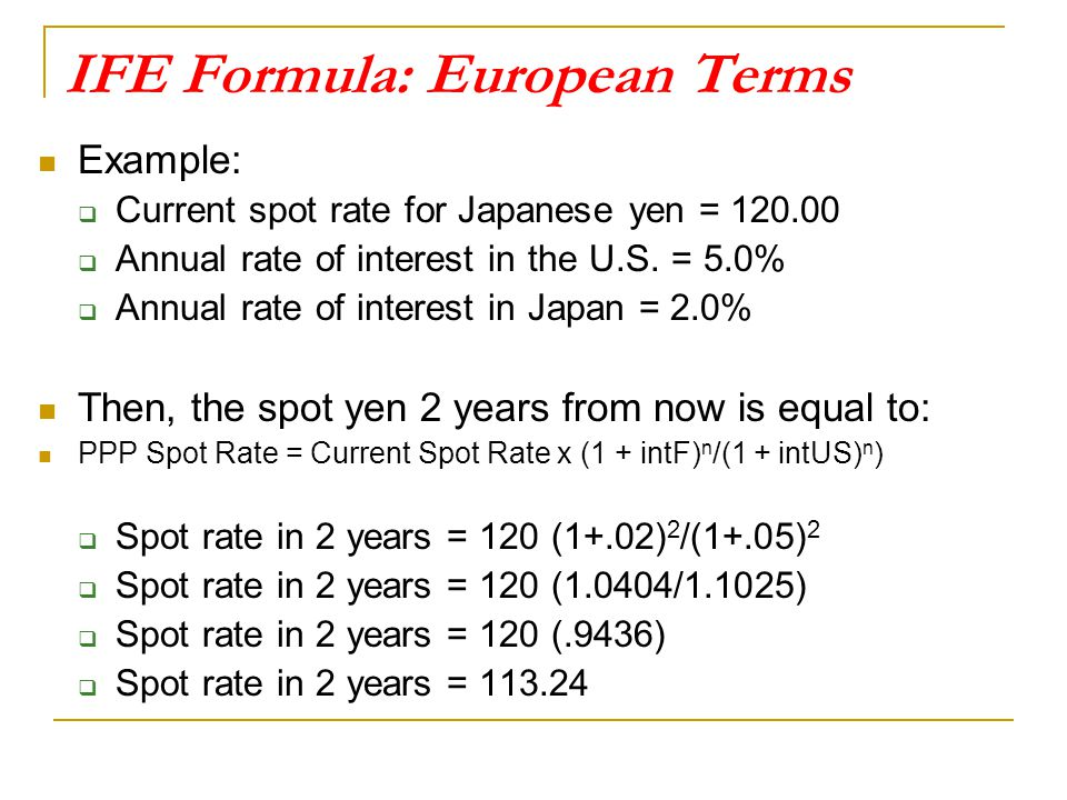 IFE Formula: European Terms Example:  Current spot rate for Japanese yen = 120.00  Annual rate of interest in the U.S. = 5.0%  Annual rate of inter