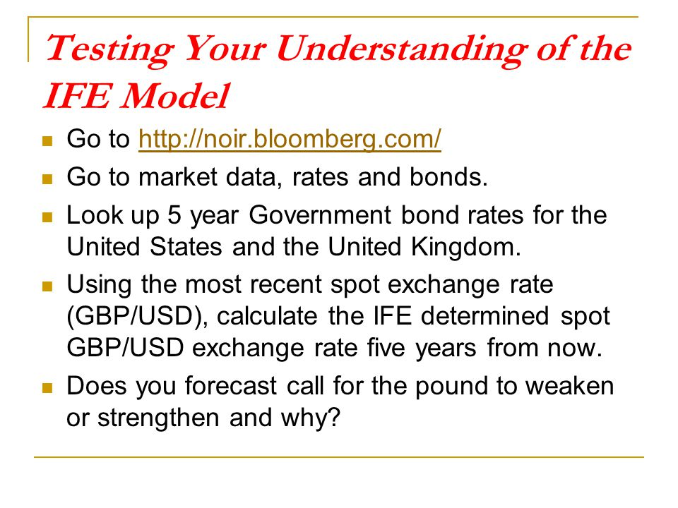 Testing Your Understanding of the IFE Model Go to http://noir.bloomberg.com/http://noir.bloomberg.com/ Go to market data, rates and bonds. Look up 5 y