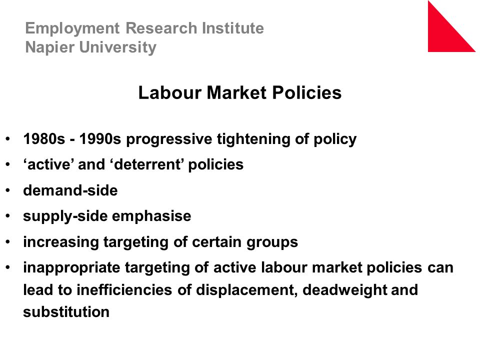 Labour Market Policies 1980s - 1990s progressive tightening of policy 'active' and 'deterrent' policies demand-side supply-side emphasise increasing t