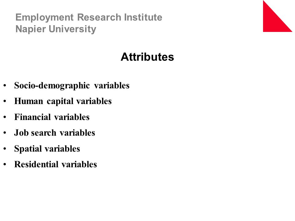 Attributes Socio-demographic variables Human capital variables Financial variables Job search variables Spatial variables Residential variables Employment Research Institute Napier University