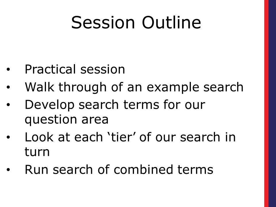 Session Outline Practical session Walk through of an example search Develop search terms for our question area Look at each 'tier' of our search in turn Run search of combined terms