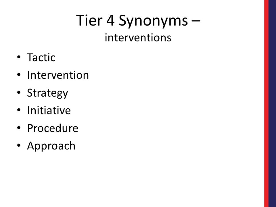 Tier 4 Synonyms – interventions Tactic Intervention Strategy Initiative Procedure Approach