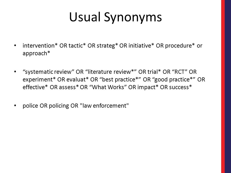Usual Synonyms intervention* OR tactic* OR strateg* OR initiative* OR procedure* or approach* systematic review OR literature review* OR trial* OR RCT OR experiment* OR evaluat* OR best practice* OR good practice* OR effective* OR assess* OR What Works OR impact* OR success* police OR policing OR law enforcement