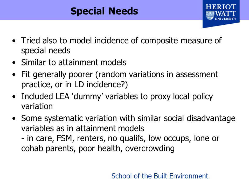 School of the Built Environment Special Needs Tried also to model incidence of composite measure of special needs Similar to attainment models Fit generally poorer (random variations in assessment practice, or in LD incidence?) Included LEA 'dummy' variables to proxy local policy variation Some systematic variation with similar social disadvantage variables as in attainment models - in care, FSM, renters, no qualifs, low occups, lone or cohab parents, poor health, overcrowding
