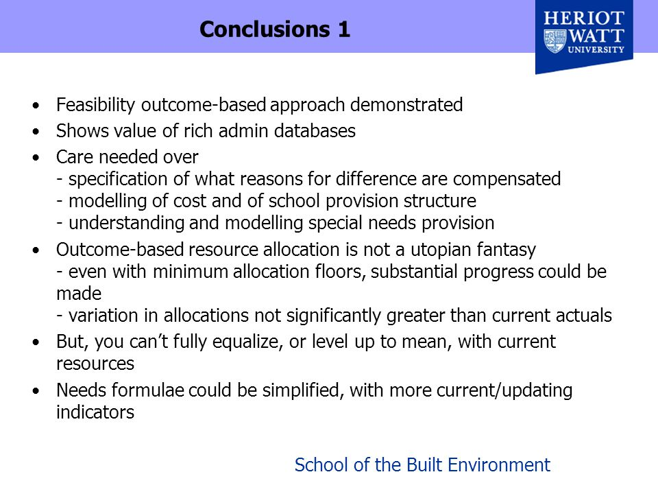 School of the Built Environment Conclusions 1 Feasibility outcome-based approach demonstrated Shows value of rich admin databases Care needed over - specification of what reasons for difference are compensated - modelling of cost and of school provision structure - understanding and modelling special needs provision Outcome-based resource allocation is not a utopian fantasy - even with minimum allocation floors, substantial progress could be made - variation in allocations not significantly greater than current actuals But, you can't fully equalize, or level up to mean, with current resources Needs formulae could be simplified, with more current/updating indicators