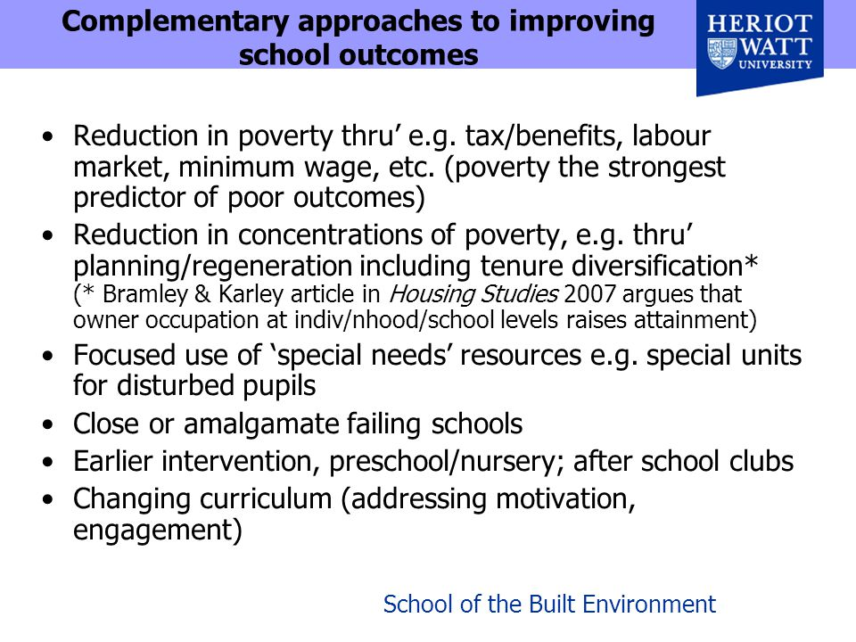 School of the Built Environment Complementary approaches to improving school outcomes Reduction in poverty thru' e.g.