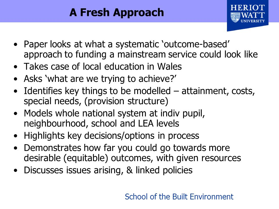 School of the Built Environment A Fresh Approach Paper looks at what a systematic 'outcome-based' approach to funding a mainstream service could look like Takes case of local education in Wales Asks 'what are we trying to achieve?' Identifies key things to be modelled – attainment, costs, special needs, (provision structure) Models whole national system at indiv pupil, neighbourhood, school and LEA levels Highlights key decisions/options in process Demonstrates how far you could go towards more desirable (equitable) outcomes, with given resources Discusses issues arising, & linked policies