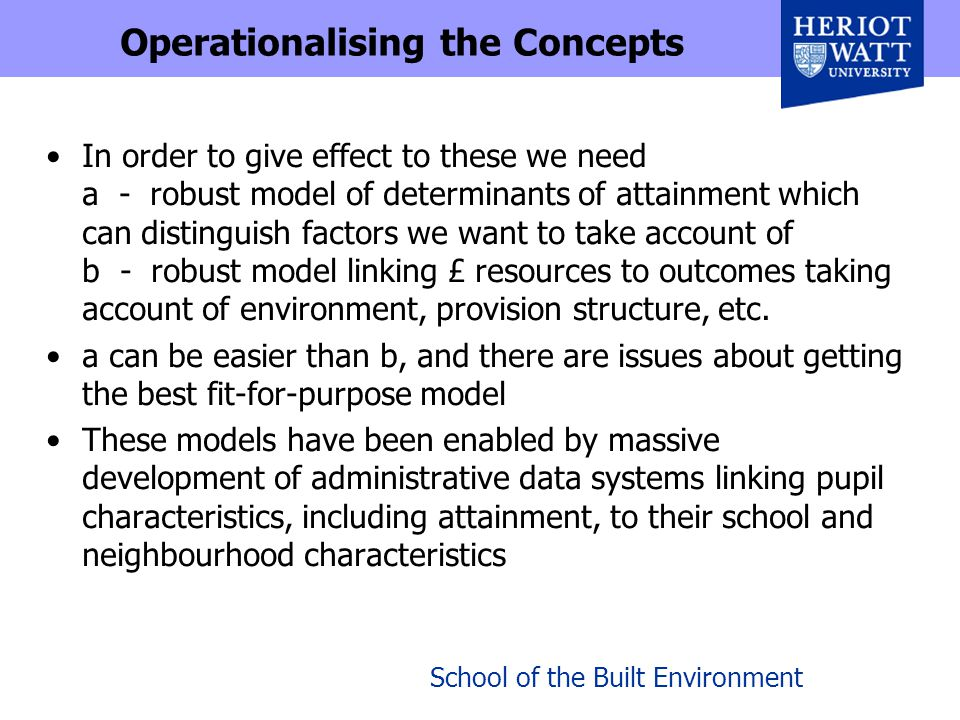 School of the Built Environment Operationalising the Concepts In order to give effect to these we need a - robust model of determinants of attainment which can distinguish factors we want to take account of b - robust model linking £ resources to outcomes taking account of environment, provision structure, etc.