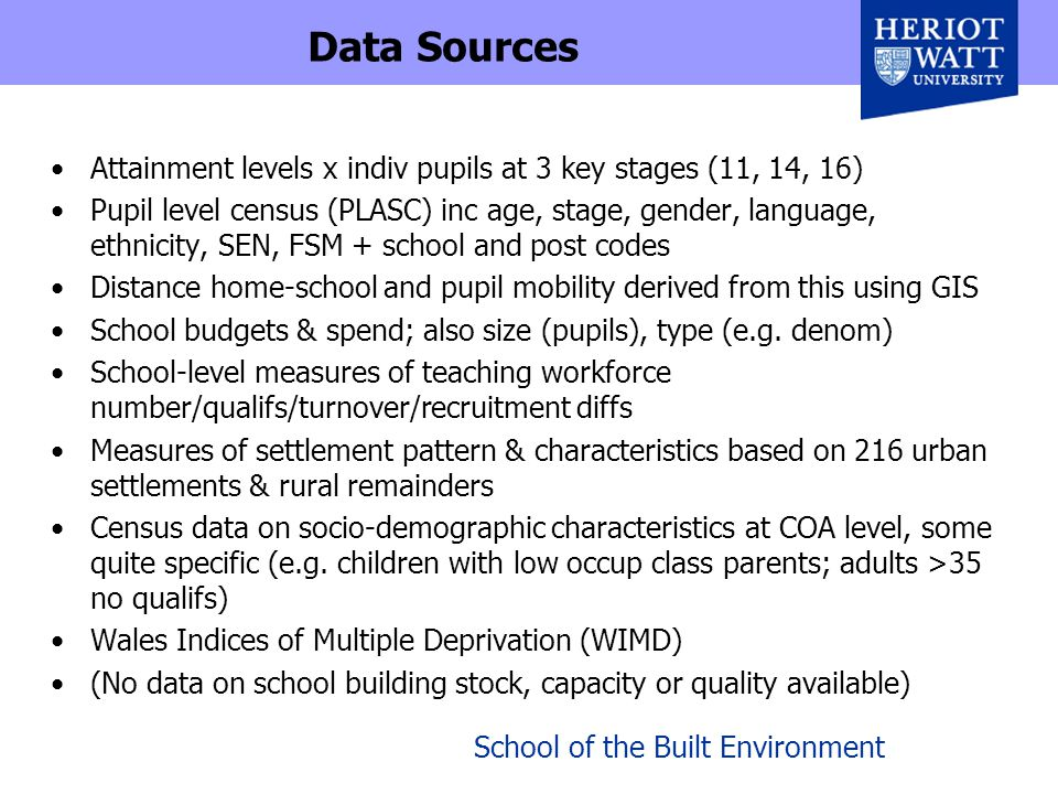 School of the Built Environment Data Sources Attainment levels x indiv pupils at 3 key stages (11, 14, 16) Pupil level census (PLASC) inc age, stage, gender, language, ethnicity, SEN, FSM + school and post codes Distance home-school and pupil mobility derived from this using GIS School budgets & spend; also size (pupils), type (e.g.