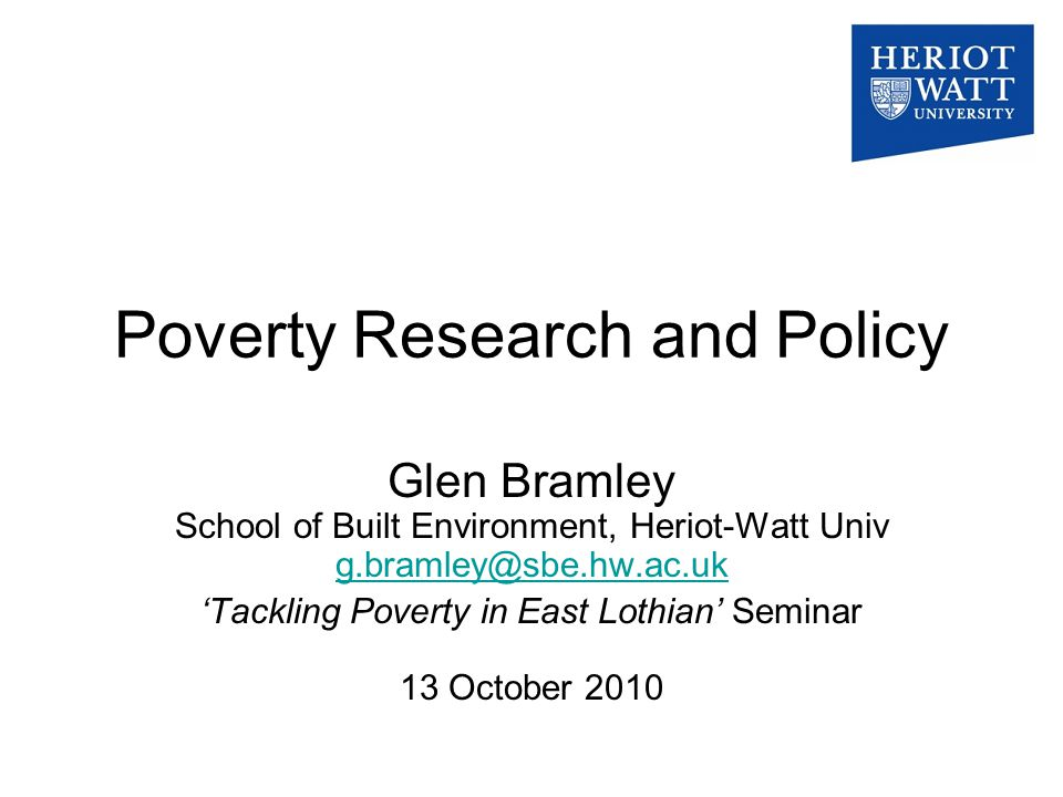 Poverty Research and Policy Glen Bramley School of Built Environment, Heriot-Watt Univ g.bramley@sbe.hw.ac.uk g.bramley@sbe.hw.ac.uk 'Tackling Poverty in East Lothian' Seminar 13 October 2010