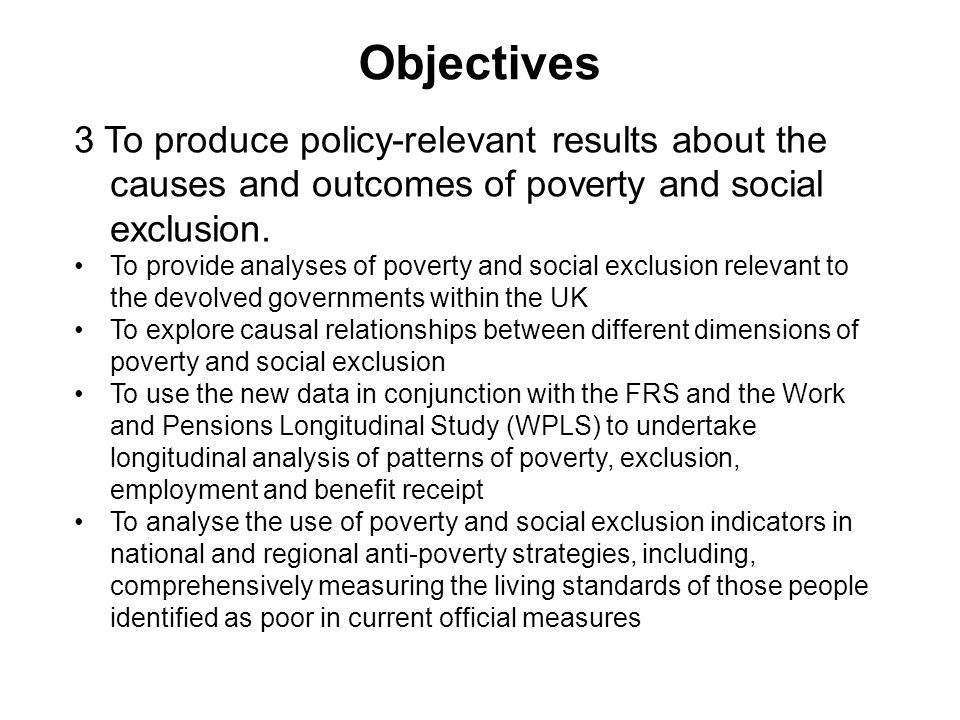 Objectives 3 To produce policy-relevant results about the causes and outcomes of poverty and social exclusion.
