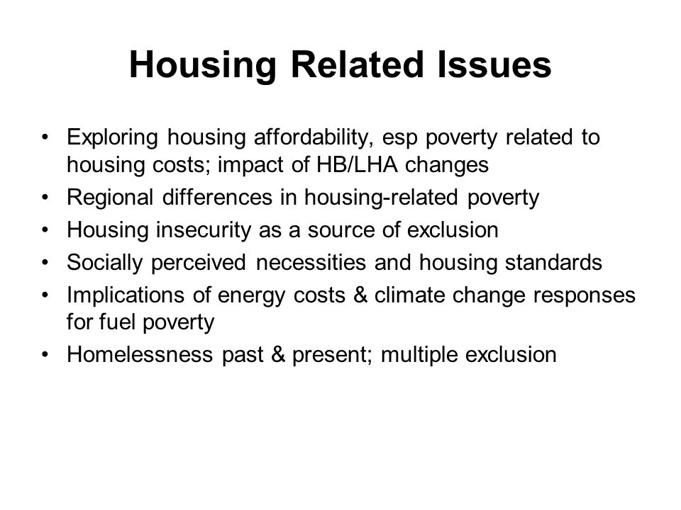 Housing Related Issues Exploring housing affordability, esp poverty related to housing costs; impact of HB/LHA changes Regional differences in housing-related poverty Housing insecurity as a source of exclusion Socially perceived necessities and housing standards Implications of energy costs & climate change responses for fuel poverty Homelessness past & present; multiple exclusion