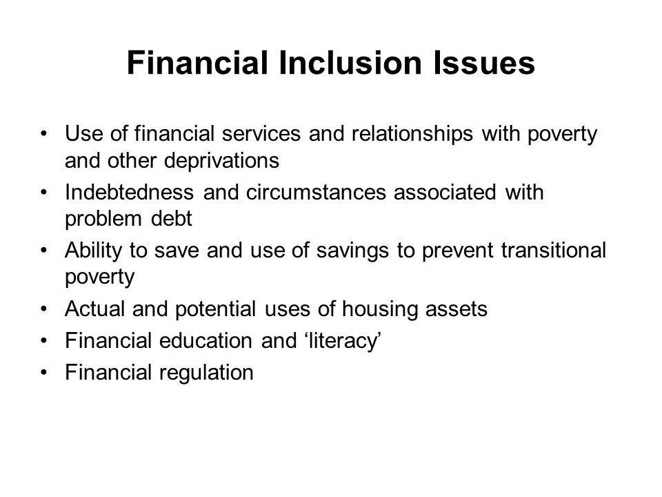 Financial Inclusion Issues Use of financial services and relationships with poverty and other deprivations Indebtedness and circumstances associated with problem debt Ability to save and use of savings to prevent transitional poverty Actual and potential uses of housing assets Financial education and 'literacy' Financial regulation