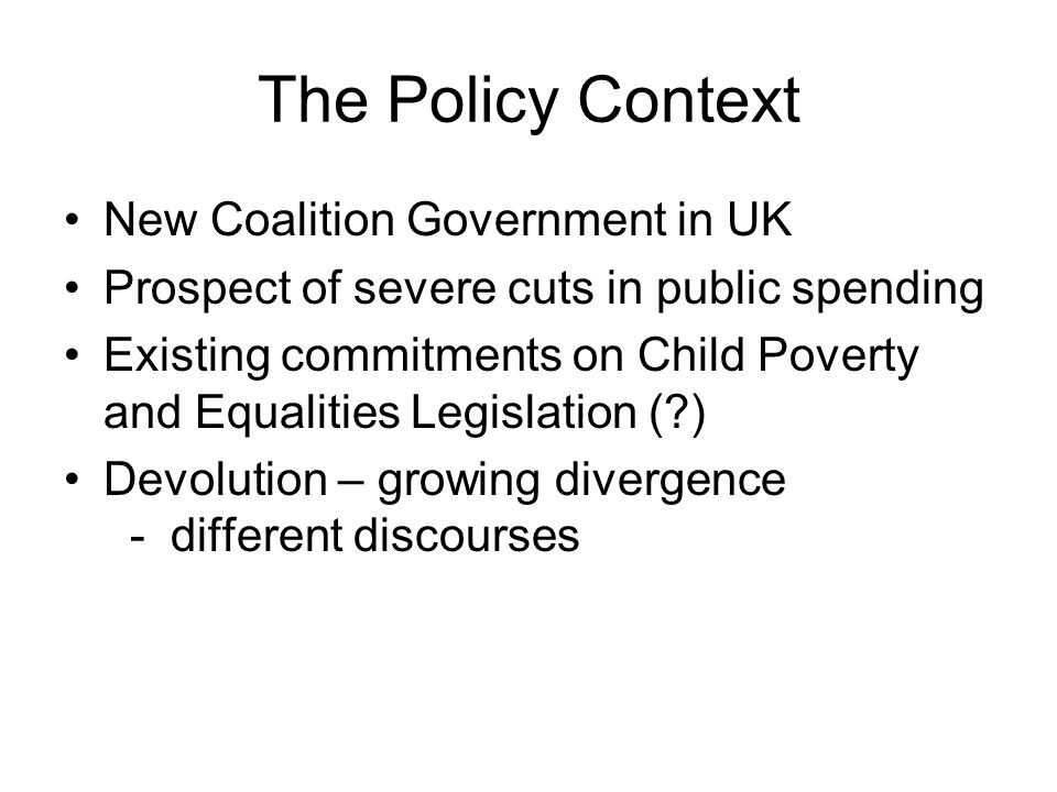 The Policy Context New Coalition Government in UK Prospect of severe cuts in public spending Existing commitments on Child Poverty and Equalities Legislation ( ) Devolution – growing divergence - different discourses