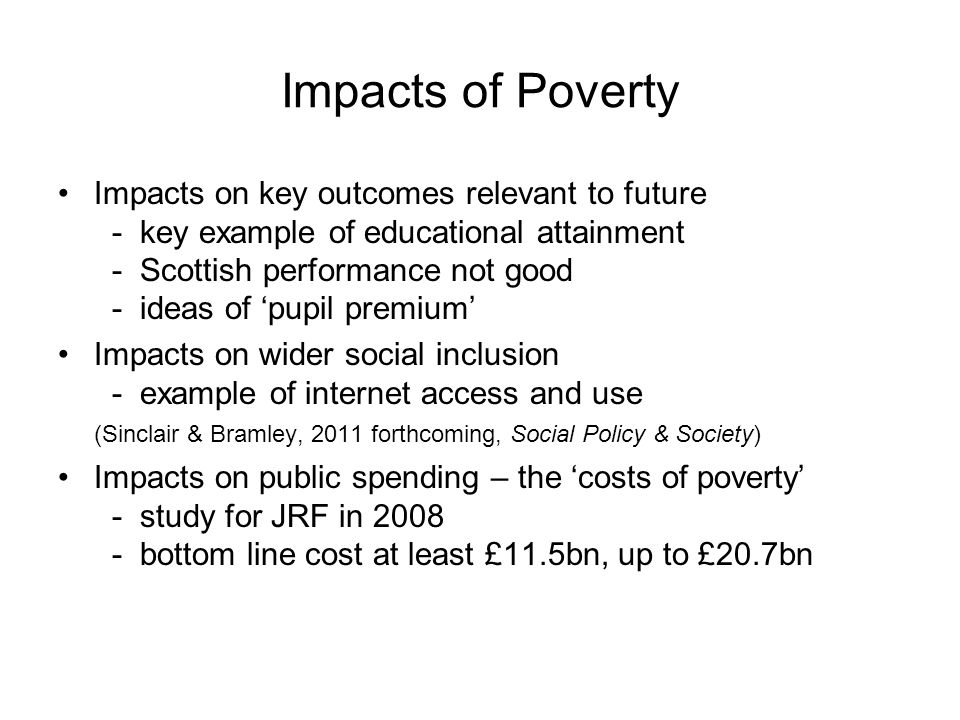 Impacts of Poverty Impacts on key outcomes relevant to future - key example of educational attainment - Scottish performance not good - ideas of 'pupil premium' Impacts on wider social inclusion - example of internet access and use (Sinclair & Bramley, 2011 forthcoming, Social Policy & Society) Impacts on public spending – the 'costs of poverty' - study for JRF in 2008 - bottom line cost at least £11.5bn, up to £20.7bn