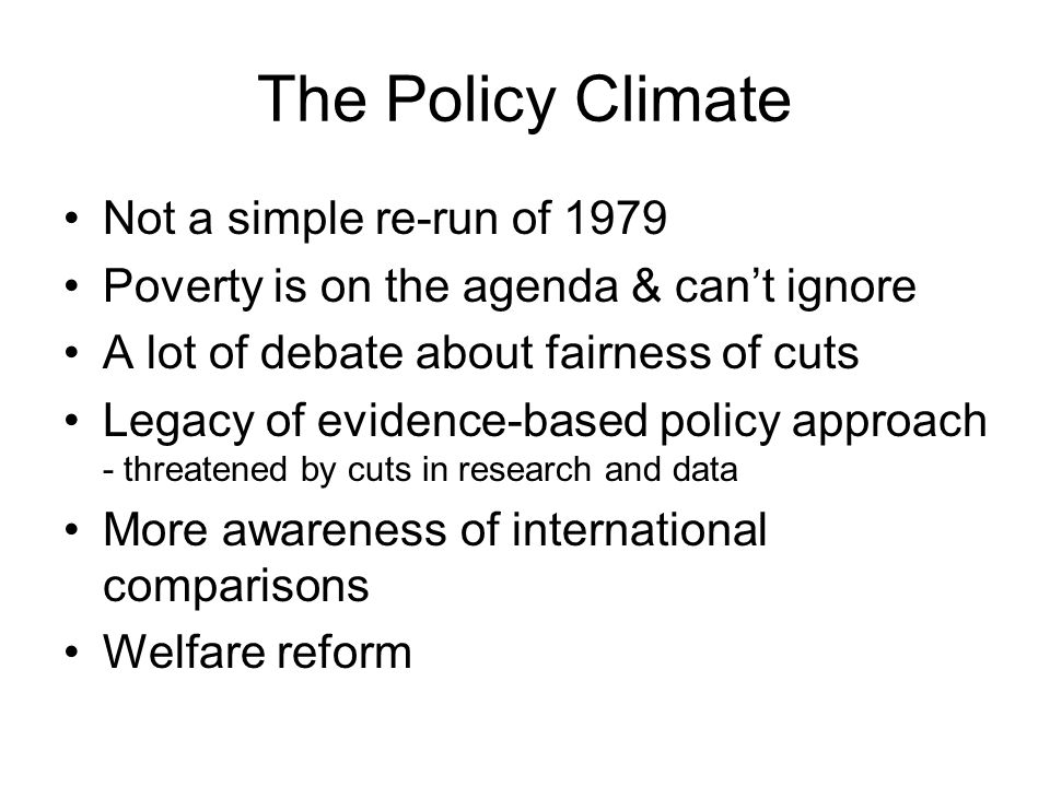 The Policy Climate Not a simple re-run of 1979 Poverty is on the agenda & can't ignore A lot of debate about fairness of cuts Legacy of evidence-based policy approach - threatened by cuts in research and data More awareness of international comparisons Welfare reform