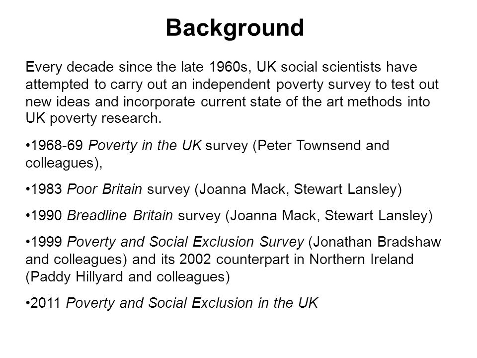 Background Every decade since the late 1960s, UK social scientists have attempted to carry out an independent poverty survey to test out new ideas and incorporate current state of the art methods into UK poverty research.
