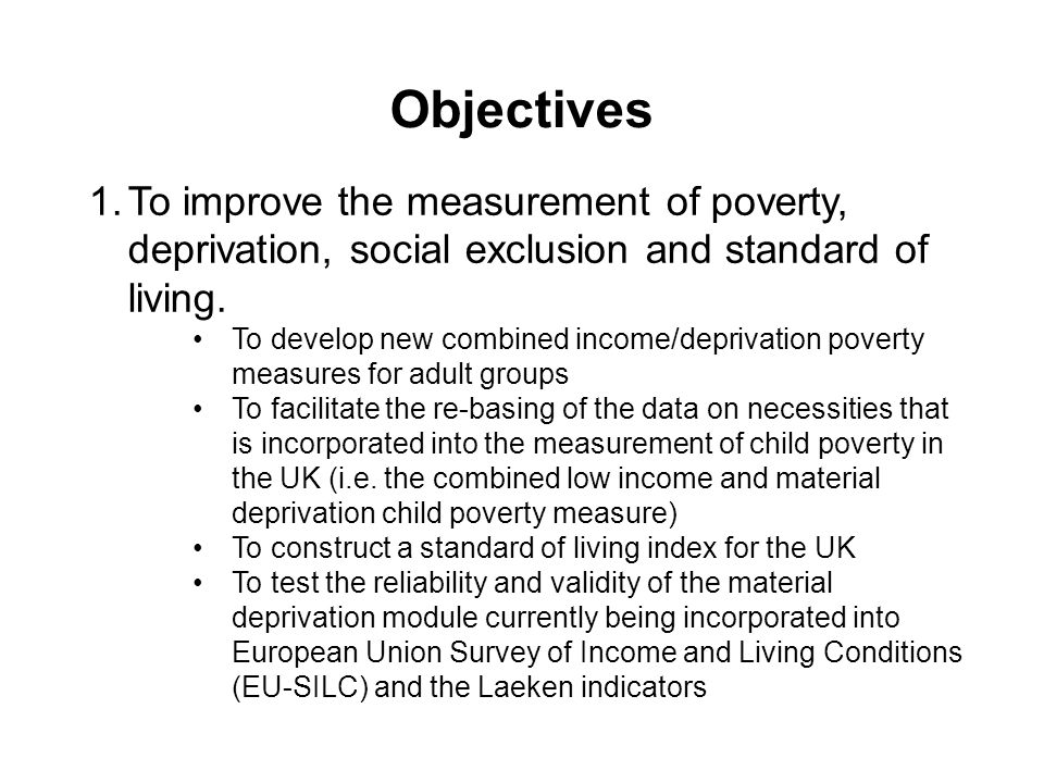 Objectives 1.To improve the measurement of poverty, deprivation, social exclusion and standard of living.