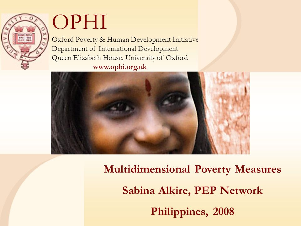 OPHI Oxford Poverty & Human Development Initiative Department of International Development Queen Elizabeth House, University of Oxford www.ophi.org.uk Multidimensional Poverty Measures Sabina Alkire, PEP Network Philippines, 2008