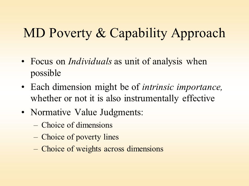 MD Poverty & Capability Approach Focus on Individuals as unit of analysis when possible Each dimension might be of intrinsic importance, whether or not it is also instrumentally effective Normative Value Judgments: –Choice of dimensions –Choice of poverty lines –Choice of weights across dimensions