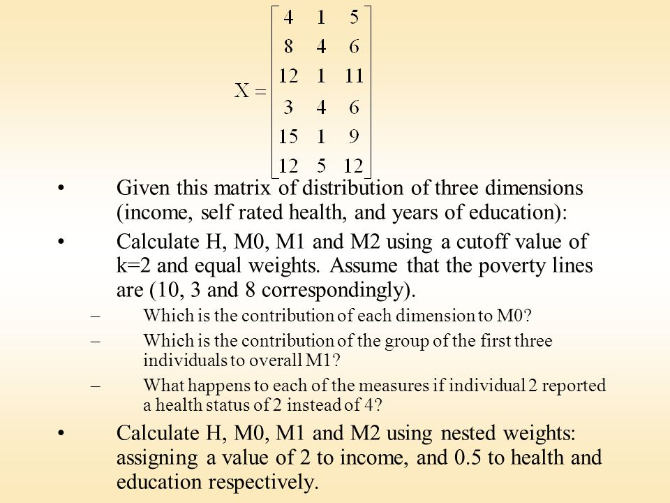 Given this matrix of distribution of three dimensions (income, self rated health, and years of education): Calculate H, M0, M1 and M2 using a cutoff value of k=2 and equal weights.