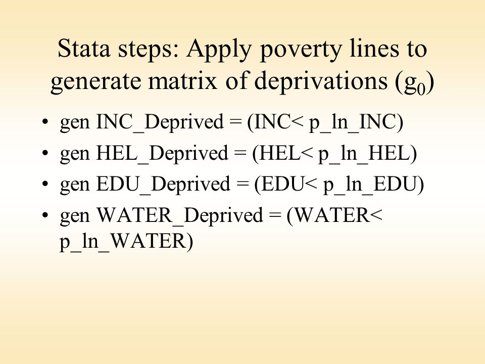 Stata steps: Apply poverty lines to generate matrix of deprivations (g 0 ) gen INC_Deprived = (INC< p_ln_INC) gen HEL_Deprived = (HEL< p_ln_HEL) gen EDU_Deprived = (EDU< p_ln_EDU) gen WATER_Deprived = (WATER< p_ln_WATER)