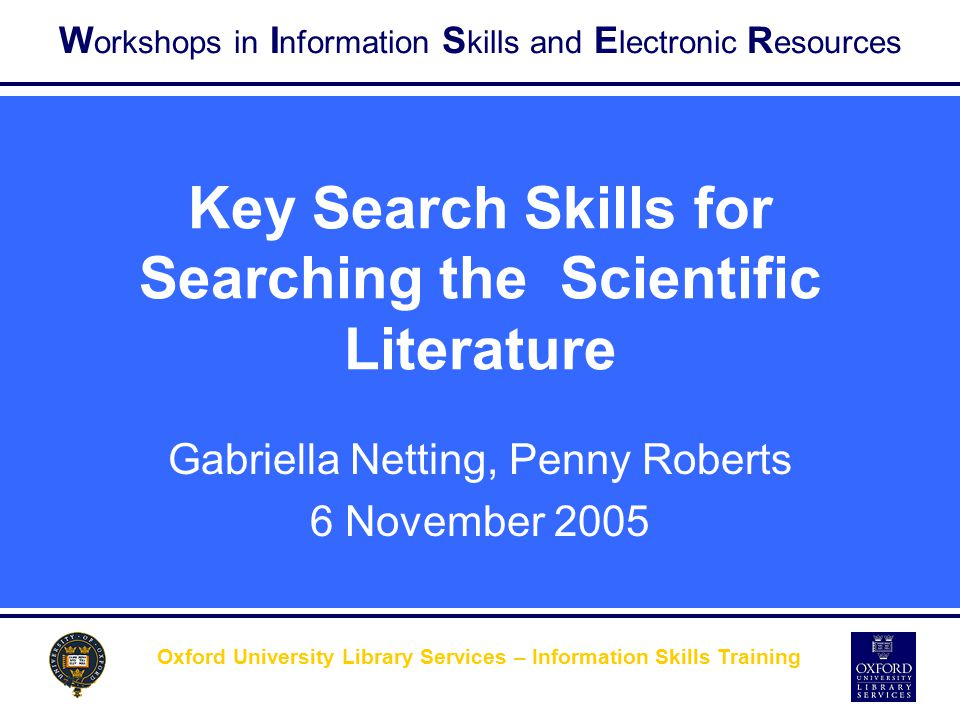 W orkshops in I nformation S kills and E lectronic R esources Oxford University Library Services – Information Skills Training Key Search Skills for S
