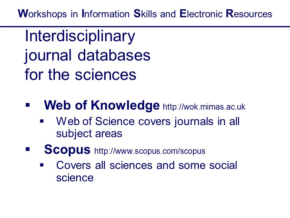 W orkshops in I nformation S kills and E lectronic R esources Interdisciplinary journal databases for the sciences  Web of Knowledge http://wok.mimas