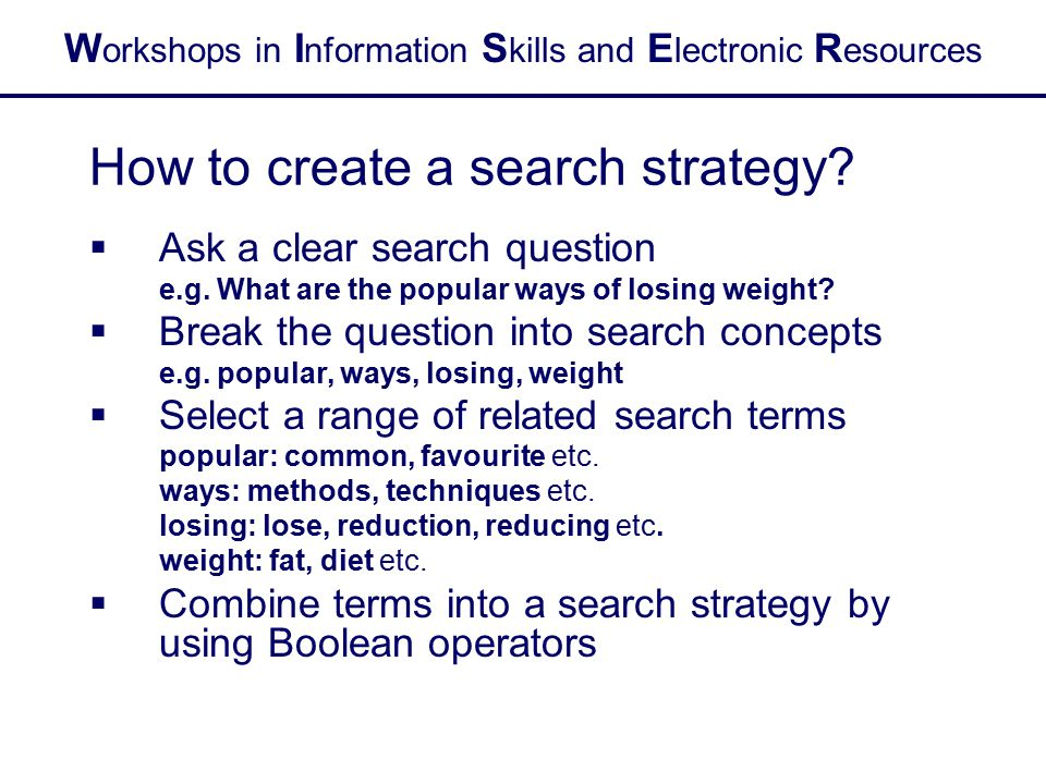 W orkshops in I nformation S kills and E lectronic R esources How to create a search strategy?  Ask a clear search question e.g. What are the popular