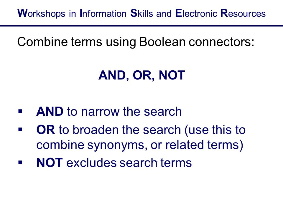 W orkshops in I nformation S kills and E lectronic R esources Combine terms using Boolean connectors: AND, OR, NOT  AND to narrow the search  OR to broaden the search (use this to combine synonyms, or related terms)  NOT excludes search terms