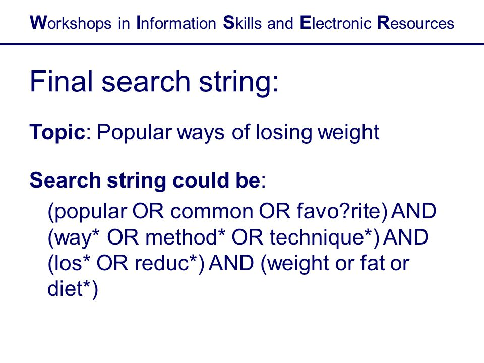W orkshops in I nformation S kills and E lectronic R esources Final search string: Topic: Popular ways of losing weight Search string could be: (popul