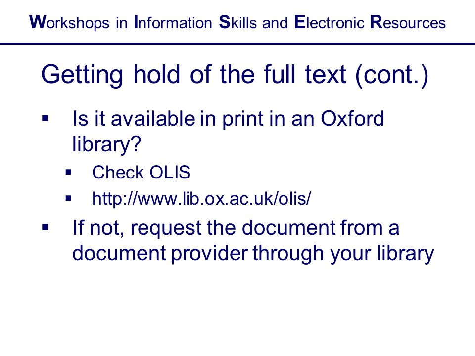 W orkshops in I nformation S kills and E lectronic R esources Getting hold of the full text (cont.)  Is it available in print in an Oxford library.