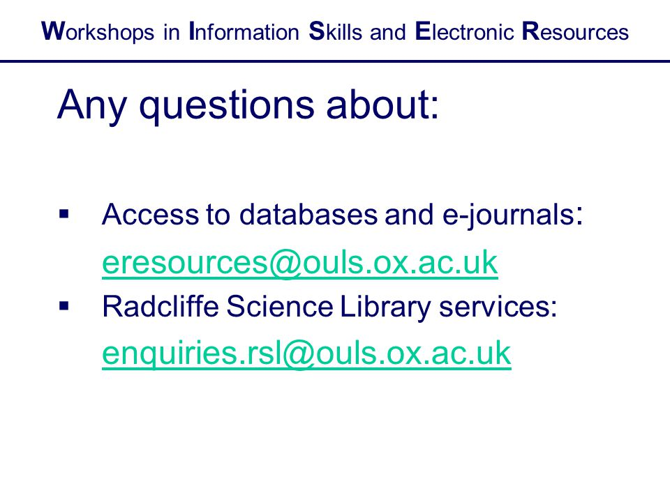 W orkshops in I nformation S kills and E lectronic R esources Any questions about:  Access to databases and e-journals : eresources@ouls.ox.ac.uk  R