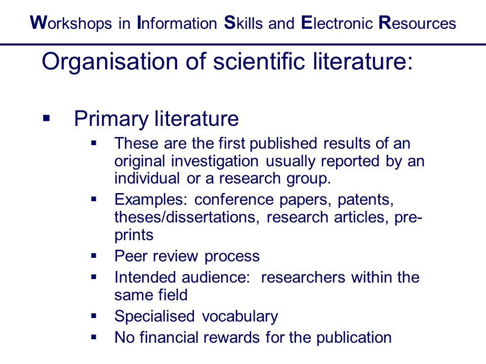 W orkshops in I nformation S kills and E lectronic R esources Organisation of scientific literature:  Primary literature  These are the first published results of an original investigation usually reported by an individual or a research group.
