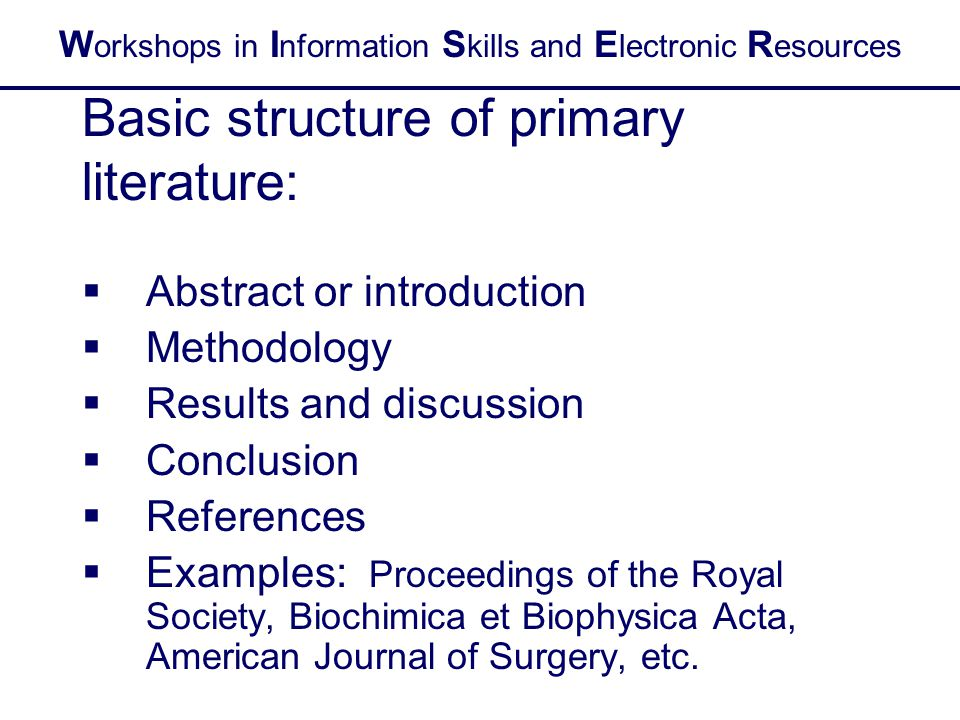 W orkshops in I nformation S kills and E lectronic R esources Basic structure of primary literature:  Abstract or introduction  Methodology  Results and discussion  Conclusion  References  Examples: Proceedings of the Royal Society, Biochimica et Biophysica Acta, American Journal of Surgery, etc.