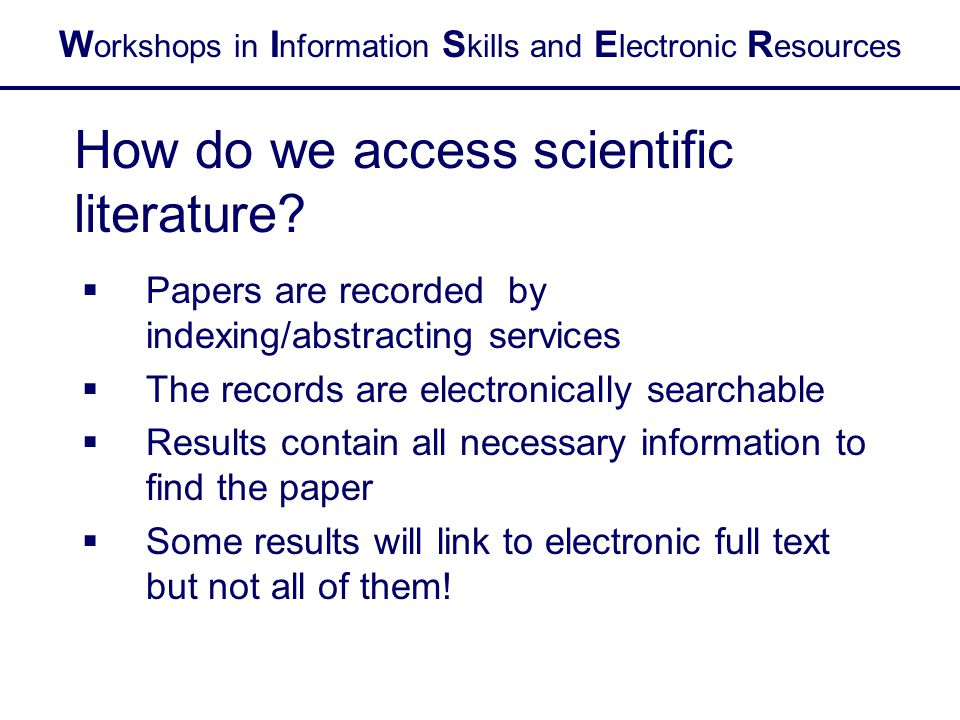 W orkshops in I nformation S kills and E lectronic R esources How do we access scientific literature.