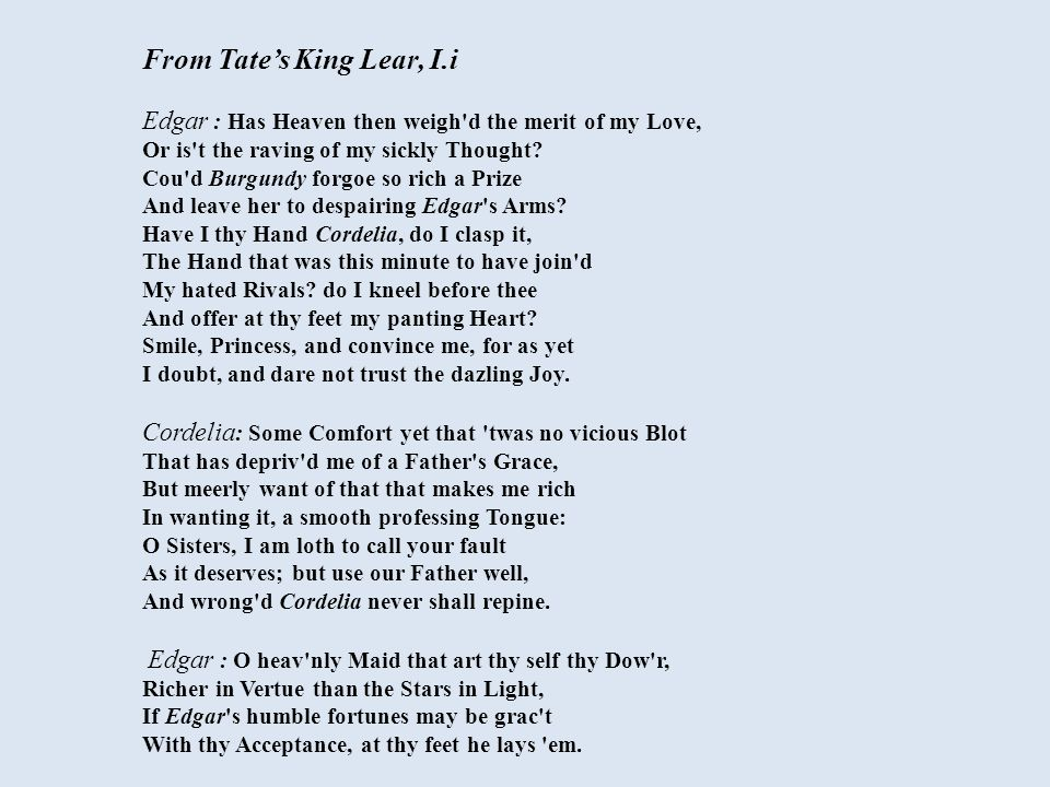 From Tate's King Lear, I.i Edgar : Has Heaven then weigh d the merit of my Love, Or is t the raving of my sickly Thought.
