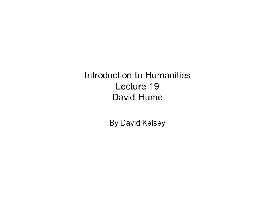 Introduction to Humanities Lecture 19 David Hume By David Kelsey