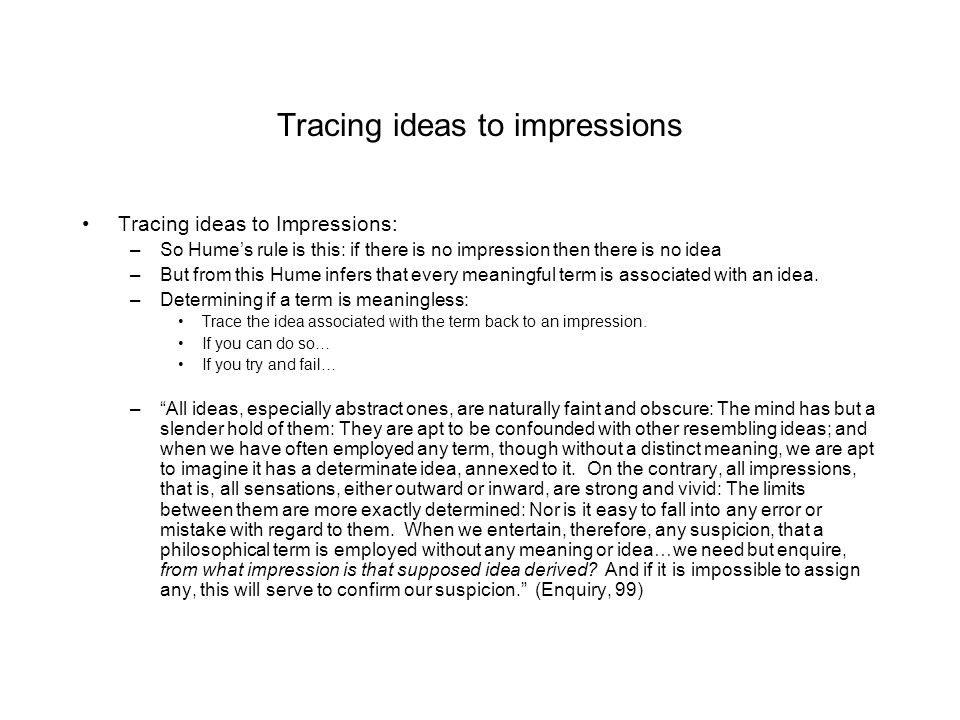 Tracing ideas to impressions Tracing ideas to Impressions: –So Hume's rule is this: if there is no impression then there is no idea –But from this Hum